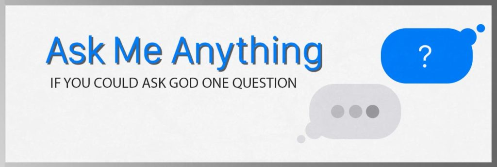 Ask Me Anything. If you could ask God one question what would it be?
